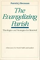 The Evangelizing Parish: Theologies and Strategies for Renewal, a Resource for Parish Staffs and Leaders