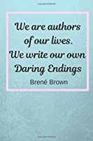 """We Are Authors Of Our Lives. We Write Our Own Daring Endings: Brené Brown Inspiration Quote Fan Novelty Notebook / Journal / Gift / Diary 120 Lined Pages (6"""" x 9"""") Medium Portable Size"""