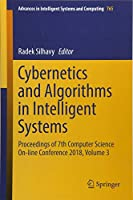 Cybernetics and Algorithms in Intelligent Systems: Proceedings of 7th Computer Science On-line Conference 2018, Volume 3 (Advances in Intelligent Systems and Computing)