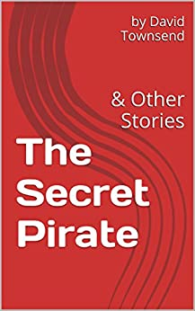The Secret Pirate: & Other Stories by [Townsend, David]