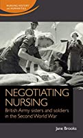Negotiating Nursing: British Army Sisters and Soldiers in the Second World War (Nursing History and Humanities)