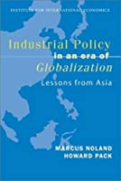Industrial Policy in an Era of Globalization: Lessons from Asia (Policy Analyses in International Economics)