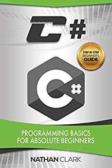 C#: Programming Basics for Absolute Beginners (Step-By-Step C# Book 1) by [Clark, Nathan]