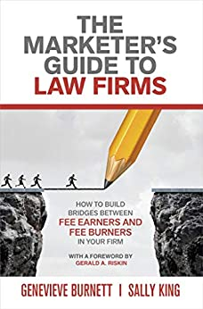 The Marketer's Guide to Law Firms: How to Build Bridges Between Fee Earners and Fee Burners in Your Firm by [Burnett, Genevieve, King, Sally]