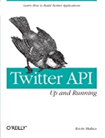 Twitter API: Up and Running: Learn How to Build Applications with the Twitter API