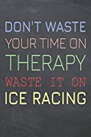 Don't Waste Your Time On Therapy Waste It On Ice Racing: Ice Racing Notebook, Planner or Journal | Size 6 x 9 | 110 Dot Grid Pages | Office Equipment, Supplies, Gear |Funny Ice Racing Gift Idea for Christmas or Birthday
