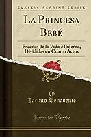La Princesa Bebé: Escenas de la Vida Moderna, Divididas En Cuatro Actos (Classic Reprint)