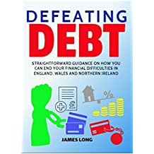 Defeating Debt: Straightforward guidance on how you can end your financial difficulties in England, Wales and Northern Ireland (English Edition)