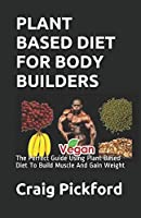 PLANT BASED DIET FOR BODY BUILDERS: The Perfect Guide Using Plant Based Diet To Build Muscle And Gain Weight