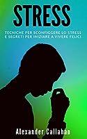 Stress: Tecniche per sconfiggere lo stress e segreti per iniziare a vivere felici (La Ricetta della Felicità)