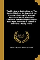 The Physical in Spiritualism; Or, the Spiritual Medium Not Psychical, But Physical. Illustrated by Attested Facts in Universal History and Confirmed by the Ruling Philosophy of All Ages, Presented in a Series of Letters to a Young Friend