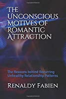 The Unconscious Motives of Romantic Attraction: The Reasons behind Recurring Unhealthy Relationship Patterns