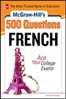 McGraw-Hill's 500 French Questions: Ace Your College Exams: 3 Reading Tests + 3 Writing Tests + 3 Mathematics Tests (McGraw-Hill's 500 Questions)