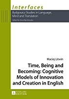 Time, Being and Becoming: Cognitive Models of Innovation and Creation in English (Interfaces: Bydgoszcz Studies in Language, Mind and Translation)