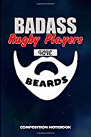 Badass Rugby Players Have Beards: Composition Notebook, Funny Sarcastic Birthday Journal for Bad Ass Bearded Men to write on