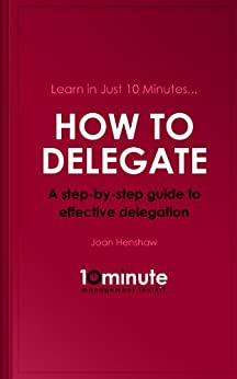 Learn in Just 10 Minutes...How to Delegate. A Step-by-Step Guide to Effective Delegation by [Henshaw, Joan]