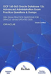 OCP 1z0-063 Oracle Database 12c Advanced Administration Exam Practice Questions & Dumps: 100+ EXAM PRACTICE QUESTIONS FOR ORACLE 1z0-063 UPDATED 2020 (English Edition)