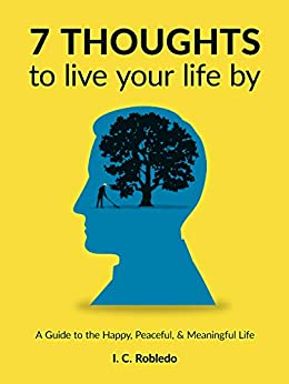 7 Thoughts to Live Your Life By: A Guide to the Happy, Peaceful, & Meaningful Life by [Robledo, I. C.]