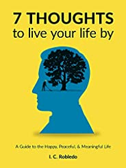 7 Thoughts to Live Your Life By: A Guide to the Happy, Peaceful, & Meaningful Life (Master Your Mind, Revo