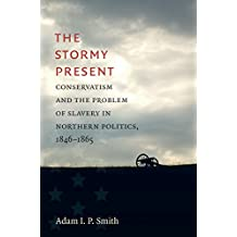 The Stormy Present: Conservatism and the Problem of Slavery in Northern Politics, 1846–1865 (Civil War America)