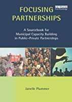 Focusing Partnerships: A Sourcebook for Municipal Capacity Building in Public-private Partnerships