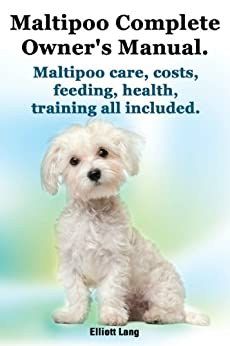 Maltipoo Complete Owner's Manual. Maltipoos facts and information. Maltipoo care, costs, feeding, health, training all included. by [Lang, Elliott]