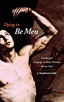 Dying to Be Men: Gender and Language in Early Christian Martyr Texts (Gender, Theory, and Religion)