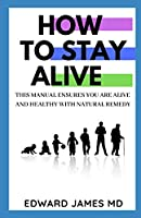 HOW TO STAY ALIVE: THIS MANUAL ENSURES YOU ARE ALIVE AND HEALTHY WITH NATURAL REMEDY