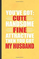 You've Got Cute Handsome Fine Attractive Then You Got My Husband: Funny Wife Husband Lined Notebook/ Blank Journal For Father Mother Grandparent, Inspirational Saying Unique Special Birthday Gift Idea Modern 6x9 110 Pages