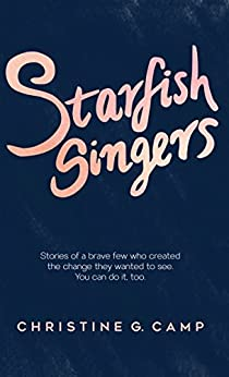 Starfish Singers: Stories of a Brave Few Who Created the Change they Wanted to See by [Camp, Christine G.]