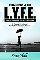 Running 4 UR L.Y.F.E. (Love Yourself First Explicitly) A Weekly Devotional for Today's Resilient Woman