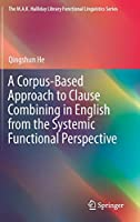 A Corpus-Based Approach to Clause Combining in English from the Systemic Functional Perspective (The M.A.K. Halliday Library Functional Linguistics Series)