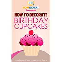 How To Decorate Birthday Cupcakes - Your Step-By-Step Guide To Decorating Birthday Cupcakes (English Edition)