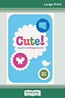 Cute!: A Guide to all Things Adorable (16pt Large Print Edition)