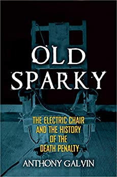 Old Sparky: The Electric Chair and the History of the Death Penalty by [Galvin, Anthony]
