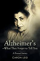 Alzheimers what They Forget to Tell You: A Personal Journey