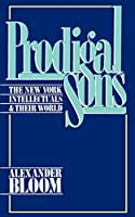 Prodigal Sons: The New York Intellectuals & Their World