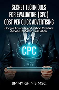 SECRET TECHNIQUES FOR EVALUATING (CPC) COST PER CLICK ADVERTISING: Google Adwords and Yahoo Overture Action Research Evaluation by [Ghinis, Jimmy]