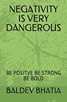 NEGATIVITY IS VERY DANGEROUS: BE POSITVE BE STRONG BE BOLD