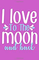 I Love To The Moon And Back: Blank Lined Notebook Journal: Valentines Gift for Women Her Girl Wife Girlfriend 6x9 | 110 Blank  Pages | Plain White Paper | Soft Cover Book