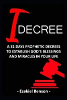 I Decree: A 31 Days Prophetic Decrees To Establish God's Blessings And Miracles In Your Life