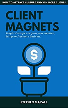 CLIENT MAGNETS: HOW TO ATTRACT AND WIN MORE CLIENTS: Simple Strategies to Grow your Creative, Design or Freelance Business by [Mayall, Stephen]