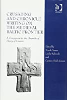 Crusading and Chronicle Writing on the Medieval Baltic Frontier: A Companion to the Chronicle of Henry of Livonia
