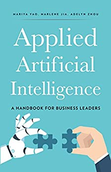 Applied Artificial Intelligence: A Handbook For Business Leaders by [Yao, Mariya, Zhou, Adelyn, Jia, Marlene]
