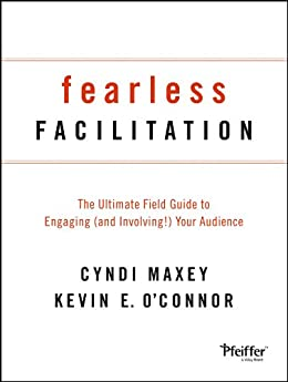 Fearless Facilitation: The Ultimate Field Guide to Engaging (and Involving!) Your Audience by [Maxey, Cyndi, O'Connor, Kevin]