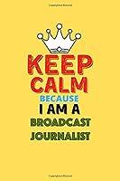 Keep Calm Because I Am A Broadcast Journalist  - Funny Broadcast Journalist Notebook And Journal Gift: Lined Notebook / Journal Gift, 120 Pages, 6x9, Soft Cover, Matte Finish