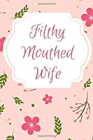 Filthy Mouthed Wife: Great gift for yourself or for your favorite cussing women in your life! 120 lined paged notebook/Journal