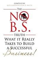 The No B.S Truth: What It Takes to Build a Successful Business