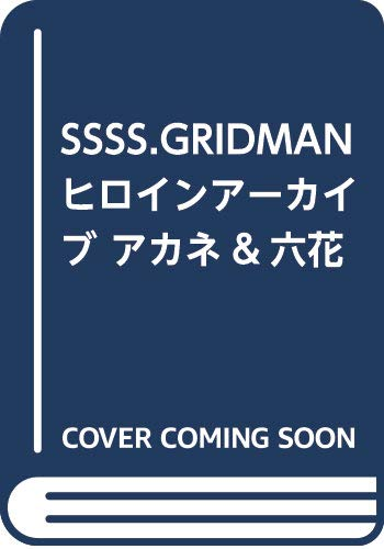 SSSS.GRIDMAN ヒロインアーカイブ アカネ&六花