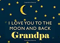 I Love You To the Moon and Back Grandpa: What I Love About You - Fill In The Blank Book Gift - You Are Loved Prompt Journal - Reasons I Love You Write In List
